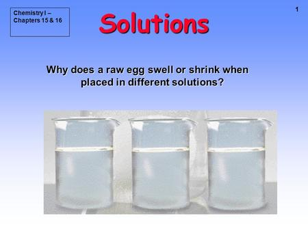 1 Solutions Why does a raw egg swell or shrink when placed in different solutions? Chemistry I – Chapters 15 & 16.