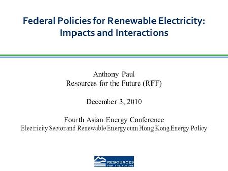 Federal Policies for Renewable Electricity: Impacts and Interactions Anthony Paul Resources for the Future (RFF) December 3, 2010 Fourth Asian Energy Conference.