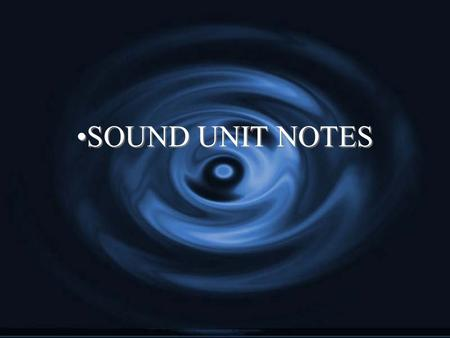 SOUND UNIT NOTES. The Nature of Sound Sound is a disturbance that travels through a medium as a longitudinal wave.
