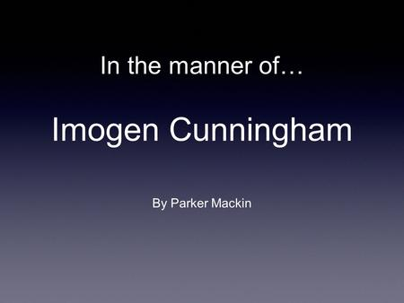 In the manner of… Imogen Cunningham