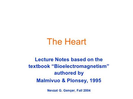 "The Heart Lecture Notes based on the textbook ""Bioelectromagnetism"" authored by Malmivuo & Plonsey, 1995 Nevzat G. Gençer, Fall 2004."