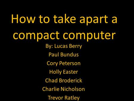 How to take apart a compact computer By: Lucas Berry Paul Bundus Cory Peterson Holly Easter Chad Broderick Charlie Nicholson Trevor Ratley.