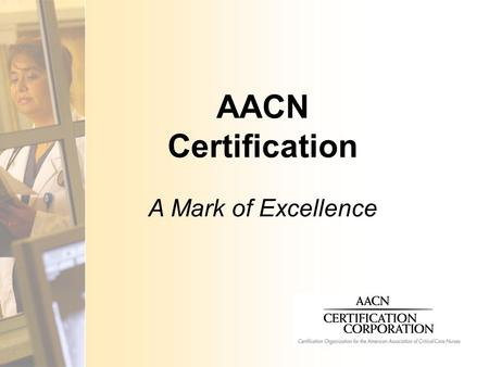 AACN Certification A Mark of Excellence. What is Certification?  Validation of an individual nurse's qualifications for practice in a defined area 