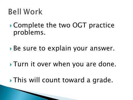  Complete the two OGT practice problems.  Be sure to explain your answer.  Turn it over when you are done.  This will count toward a grade.