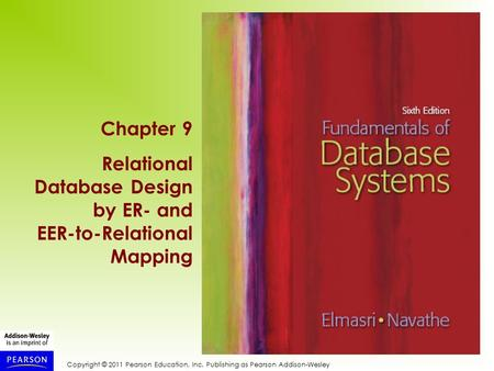 Copyright © 2011 Pearson Education, Inc. Publishing as Pearson Addison-Wesley Chapter 9 Relational Database Design by ER- and EER-to-Relational Mapping.