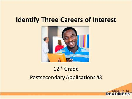 Identify Three Careers of Interest 12 th Grade Postsecondary Applications #3.