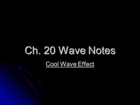 Ch. 20 Wave Notes Cool Wave Effect Cool Wave Effect.