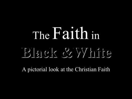 Black &White The Faith in Black &White A pictorial look at the Christian Faith.