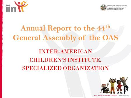 Annual Report to the 44 th General Assembly of the OAS INTER-AMERICAN CHILDREN'S INSTITUTE, SPECIALIZED ORGANIZATION.