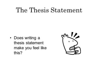 The Thesis Statement Does writing a thesis statement make you feel like this?