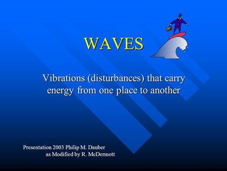 WAVES Vibrations (disturbances) that carry energy from one place to another Presentation 2003 Philip M. Dauber as Modified by R. McDermott.