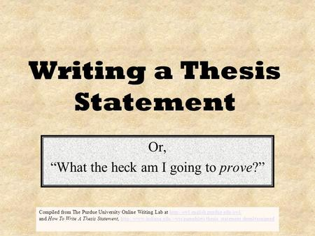 "Writing a Thesis Statement Or, ""What the heck am I going to prove?"" Compiled from The Purdue University Online Writing Lab at"
