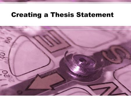 Creating a Thesis Statement. Thesis According to Merriam-Webster's Collegiate Dictionary: –A position or proposition that a person advances and offers.