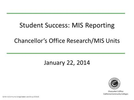 California Community College Datatel Users Group (3CDUG) January 22, 2014 Student Success: MIS Reporting Chancellor's Office Research/MIS Units.