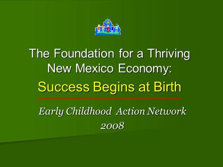 The Foundation for a Thriving New Mexico Economy: Success Begins at Birth Early Childhood Action Network 2008.