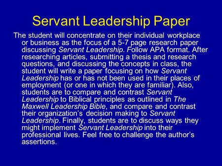 Servant Leadership Paper The student will concentrate on their individual workplace or business as the focus of a 5-7 page research paper discussing Servant.