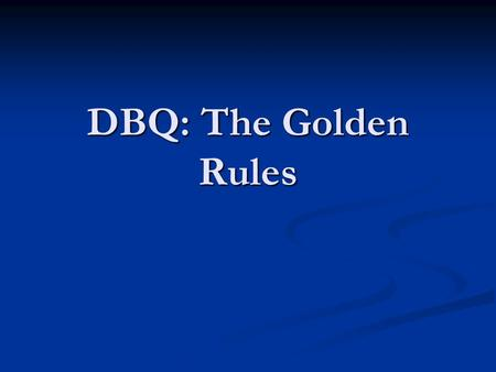 DBQ: The Golden Rules. Golden Rules Answer the question Answer the question Write a detailed thesis Write a detailed thesis Re-word the statement by taking.