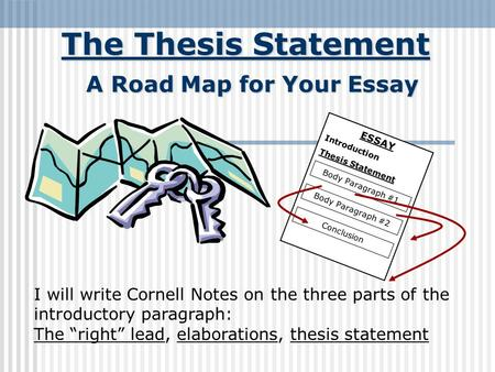 The Thesis Statement A Road Map for Your Essay ESSAY Introduction Thesis Statement Body Paragraph #1 Body Paragraph #2 Conclusion I will write Cornell.