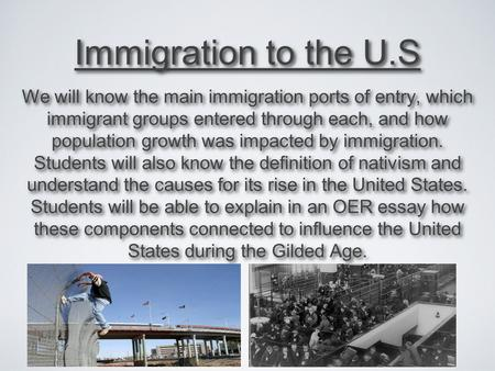 Immigration to the U.S We will know the main immigration ports of entry, which immigrant groups entered through each, and how population growth was impacted.