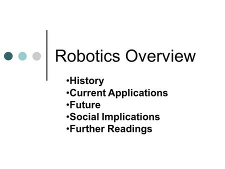 Robotics Overview History Current Applications Future Social Implications Further Readings.