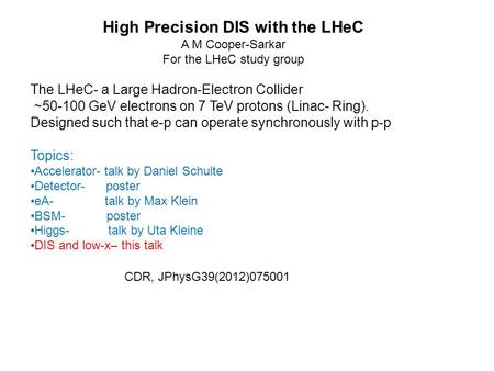 CDR, JPhysG39(2012)075001 High Precision DIS with the LHeC A M Cooper-Sarkar For the LHeC study group The LHeC- a Large Hadron-Electron Collider ~50-100.