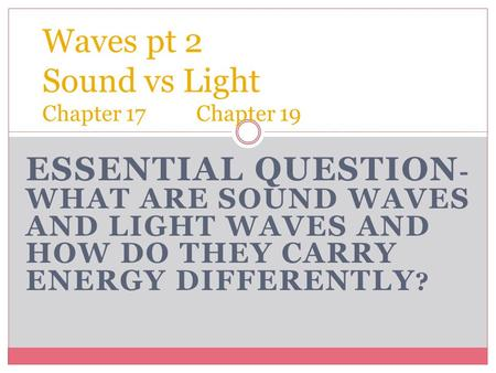 ESSENTIAL QUESTION - WHAT ARE SOUND WAVES AND LIGHT WAVES AND HOW DO THEY CARRY ENERGY DIFFERENTLY ? Waves pt 2 Sound vs Light Chapter 17 Chapter 19.