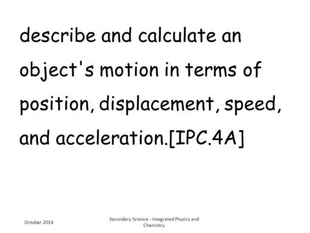 Describe and calculate an object's motion in terms of position, displacement, speed, and acceleration.[IPC.4A] October 2014 Secondary Science - Integrated.