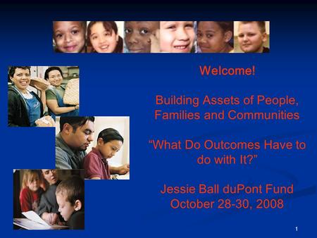 "1 Welcome! Building Assets of People, Families and Communities ""What Do Outcomes Have to do with It?"" Jessie Ball duPont Fund October 28-30, 2008."