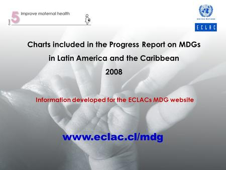 Charts included in the Progress Report on MDGs in Latin America and the Caribbean 2008 Information developed for the ECLACs MDG website www.eclac.cl/mdg.