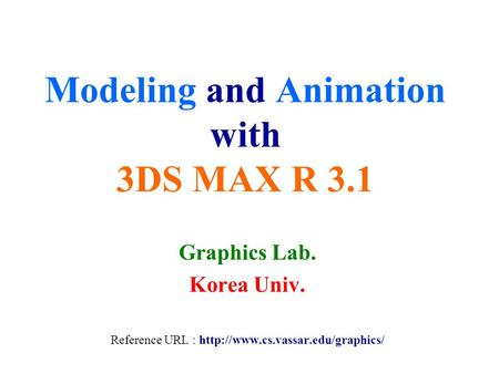 Modeling and Animation with 3DS MAX R 3.1 Graphics Lab. Korea Univ. Reference URL :
