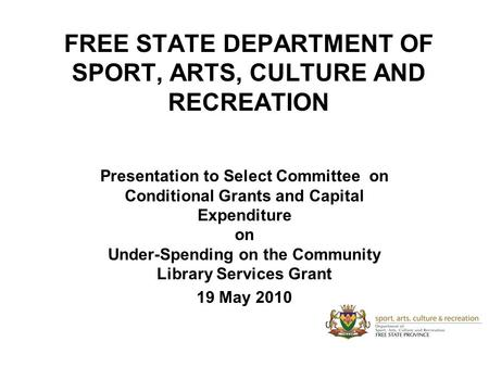 FREE STATE DEPARTMENT OF SPORT, ARTS, CULTURE AND RECREATION Presentation to Select Committee on Conditional Grants and Capital Expenditure on Under-Spending.