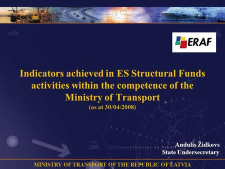 MINISTRY OF TRANSPORT OF THE REPUBLIC OF LATVIA Indicators achieved in ES Structural Funds activities within the competence of the Ministry of Transport.