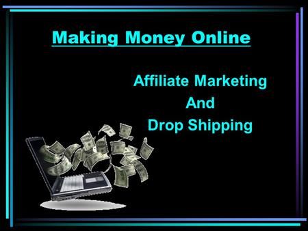 Making Money Online Affiliate Marketing And Drop Shipping.