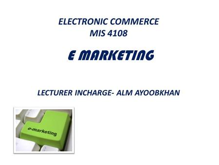 ELECTRONIC COMMERCE MIS E MARKETING    LECTURER INCHARGE- ALM AYOOBKHAN