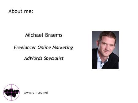 About me: www.ruhrseo.net Michael Braems Freelancer Online Marketing AdWords Specialist.