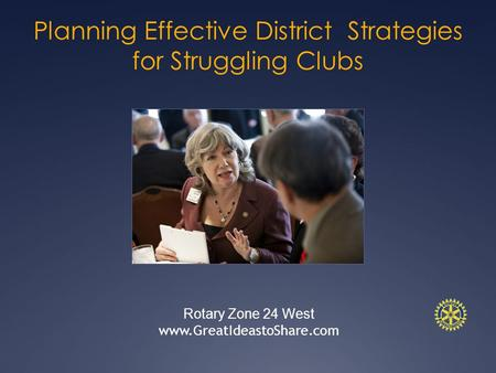Planning Effective District Strategies for Struggling Clubs Rotary Zone 24 West www.GreatIdeastoShare.com.