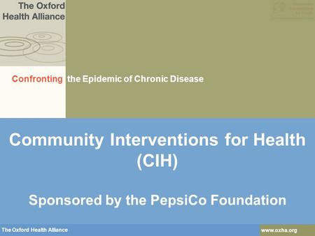 The Oxford Health Alliance www.oxha.org The Oxford Health Alliance www.oxha.org Community Interventions for Health (CIH) Sponsored by the PepsiCo Foundation.