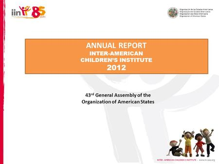 ANNUAL REPORT INTER-AMERICAN CHILDREN'S INSTITUTE 2012 43 rd General Assembly of the Organization of American States.