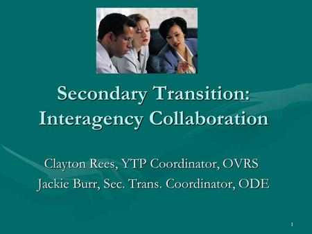 1 Secondary Transition: Interagency Collaboration Clayton Rees, YTP Coordinator, OVRS Jackie Burr, Sec. Trans. Coordinator, ODE.