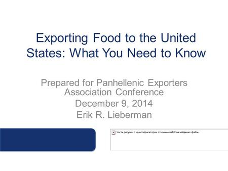 Exporting Food to the United States: What You Need to Know Prepared for Panhellenic Exporters Association Conference December 9, 2014 Erik R. Lieberman.