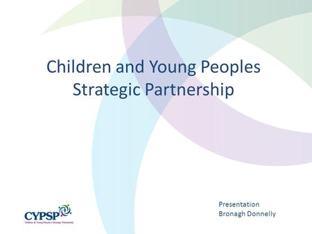 Children and Young Peoples Strategic Partnership Presentation Bronagh Donnelly.