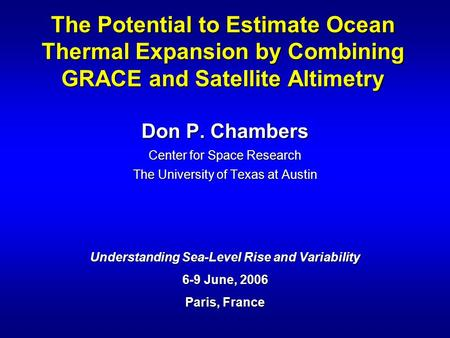 Don P. Chambers Center for Space Research The University of Texas at Austin Understanding Sea-Level Rise and Variability 6-9 June, 2006 Paris, France The.