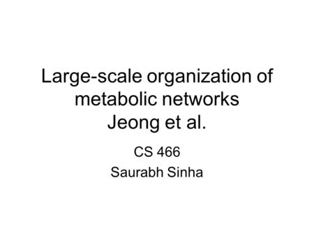 Large-scale organization of metabolic networks Jeong et al. CS 466 Saurabh Sinha.