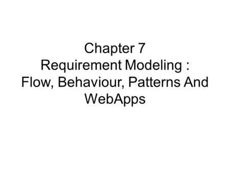 Chapter 7 Requirement Modeling : Flow, Behaviour, Patterns And WebApps.