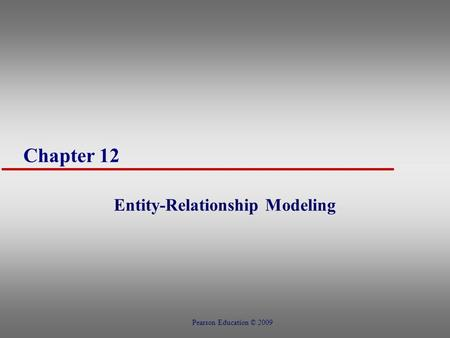Chapter 12 Entity-Relationship Modeling Pearson Education © 2009.