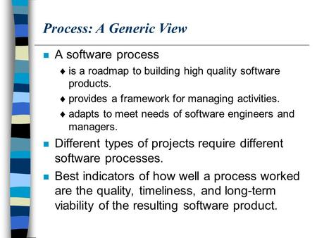 Process: A Generic View n A software process  is a roadmap to building high quality software products.  provides a framework for managing activities.