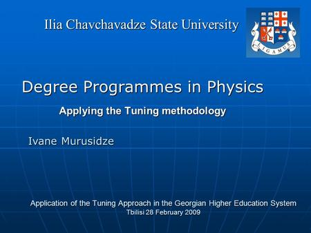 Application of the Tuning Approach in the Georgian Higher Education System Tbilisi 28 February 2009 Degree Programmes in Physics Applying the Tuning methodology.