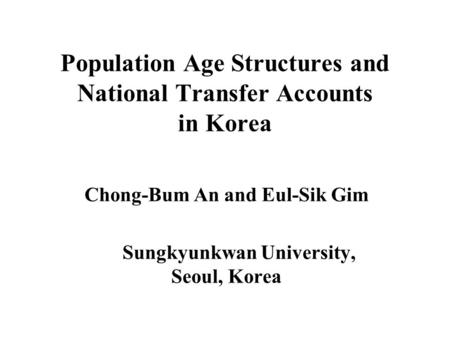 Population Age Structures and National Transfer Accounts in Korea Chong-Bum An and Eul-Sik Gim Sungkyunkwan University, Seoul, Korea.