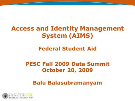 Access and Identity Management System (AIMS) Federal Student Aid PESC Fall 2009 Data Summit October 20, 2009 Balu Balasubramanyam.