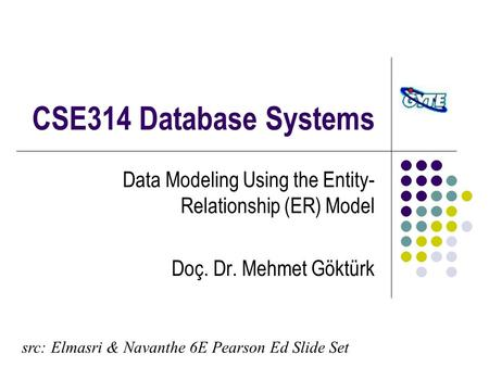 CSE314 Database Systems Data Modeling Using the Entity- Relationship (ER) Model Doç. Dr. Mehmet Göktürk src: Elmasri & Navanthe 6E Pearson Ed Slide Set.